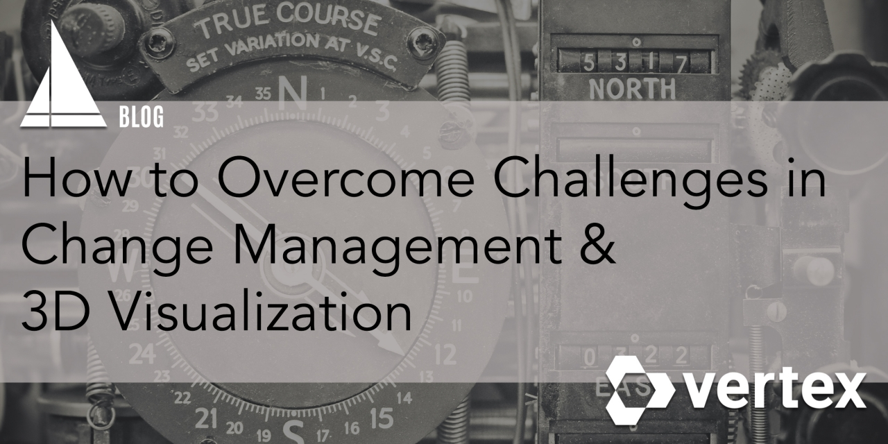 IpX & Vertex Blog: How to Overcome Challenges in Change Management & 3D Visualization